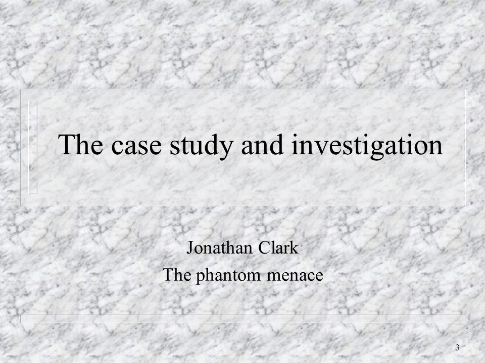 3 The case study and investigation Jonathan Clark The phantom menace