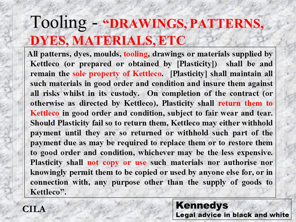 "CILA Kennedys Legal advice in black and white Tooling - ""DRAWINGS, PATTERNS, DYES, MATERIALS, ETC All patterns, dyes, moulds, tooling, drawings or mat"