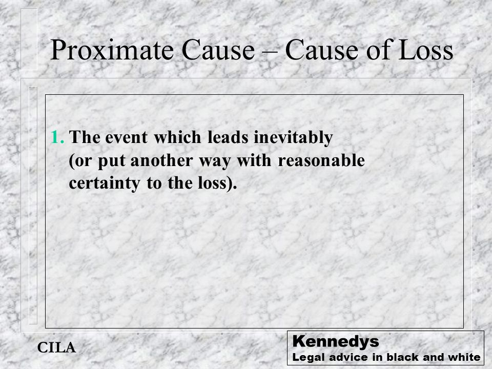 CILA Kennedys Legal advice in black and white Proximate Cause – Cause of Loss 1.The event which leads inevitably (or put another way with reasonable c