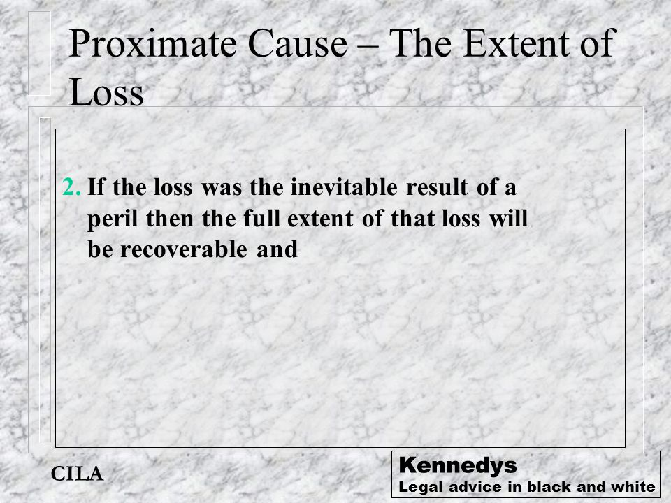 CILA Kennedys Legal advice in black and white Proximate Cause – The Extent of Loss 2.If the loss was the inevitable result of a peril then the full ex