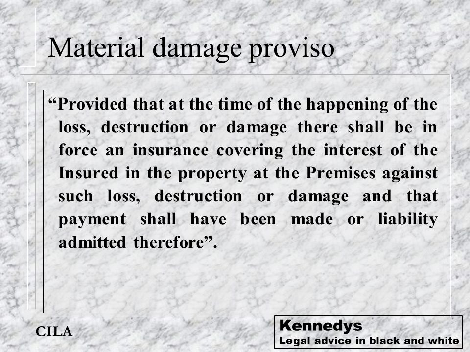 "CILA Kennedys Legal advice in black and white Material damage proviso ""Provided that at the time of the happening of the loss, destruction or damage t"