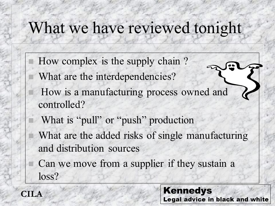 Kennedys Legal advice in black and white What we have reviewed tonight n How complex is the supply chain ? n What are the interdependencies? n How is