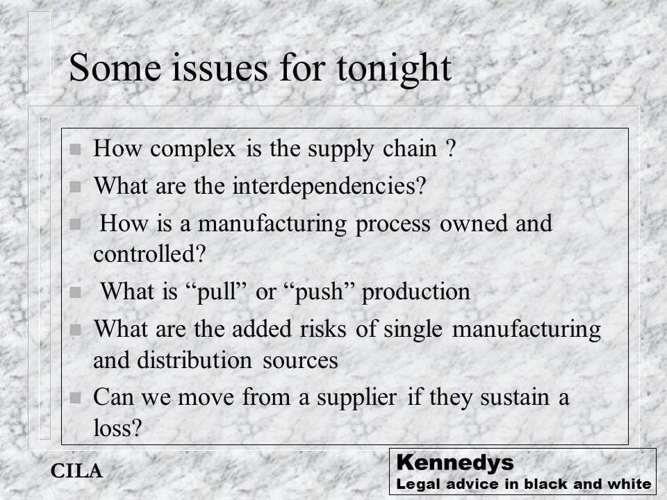 CILA Kennedys Legal advice in black and white Some issues for tonight n How complex is the supply chain ? n What are the interdependencies? n How is a