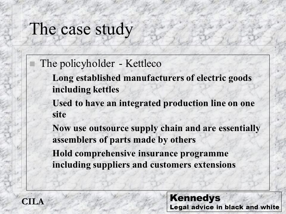 CILA Kennedys Legal advice in black and white The case study n The policyholder - Kettleco – Long established manufacturers of electric goods includin