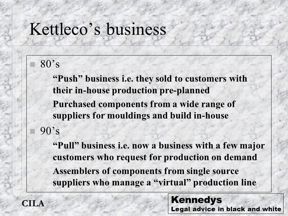 CILA Kennedys Legal advice in black and white Kettleco's contracts n Suppliers – Standard terms and conditions: n Specification of supply, price, payment n Usual array of small print n Customers – Major customers - their specific terms of purchase n Defines branded product – Other customers - Kettleco trading conditions n Specifies price and product description