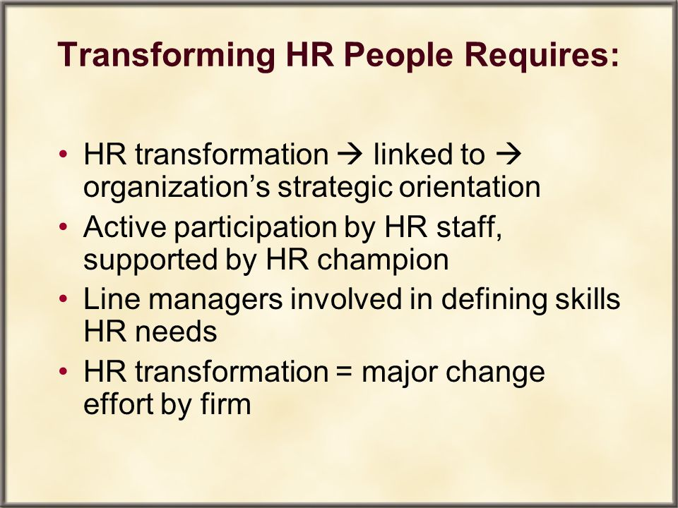 Transforming HR People Requires: HR transformation  linked to  organization's strategic orientation Active participation by HR staff, supported by H