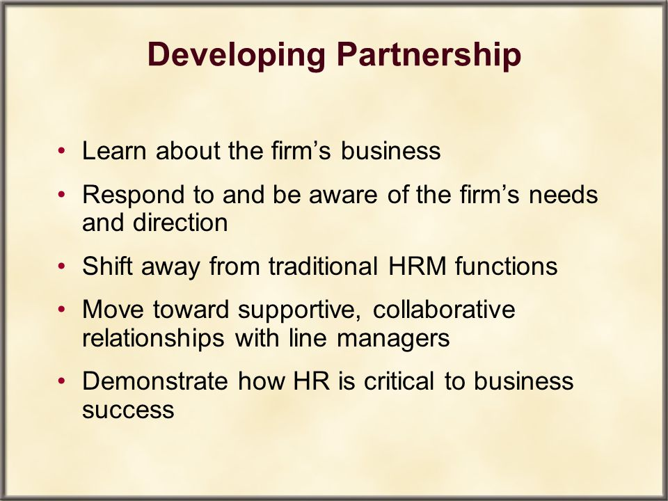 Developing Partnership Learn about the firm's business Respond to and be aware of the firm's needs and direction Shift away from traditional HRM funct