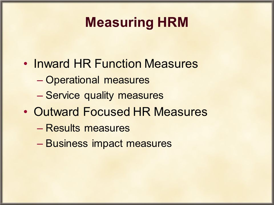 Measuring HRM Inward HR Function Measures –Operational measures –Service quality measures Outward Focused HR Measures –Results measures –Business impa