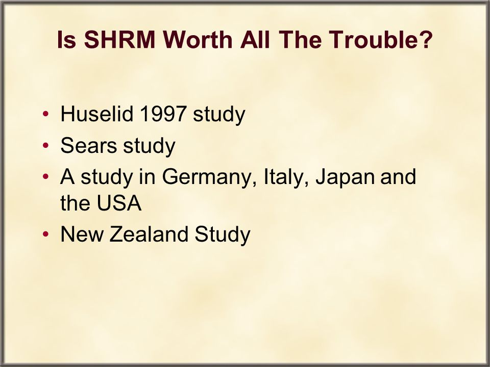 Is SHRM Worth All The Trouble? Huselid 1997 study Sears study A study in Germany, Italy, Japan and the USA New Zealand Study