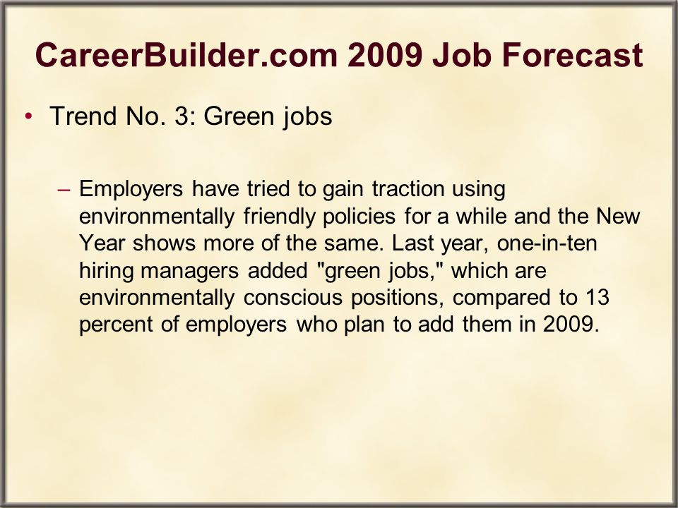 CareerBuilder.com 2009 Job Forecast Trend No. 3: Green jobs –Employers have tried to gain traction using environmentally friendly policies for a while