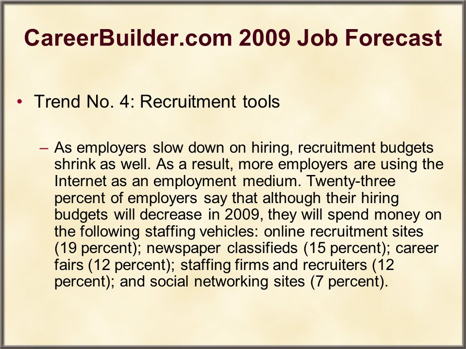 CareerBuilder.com 2009 Job Forecast Trend No. 4: Recruitment tools –As employers slow down on hiring, recruitment budgets shrink as well. As a result,