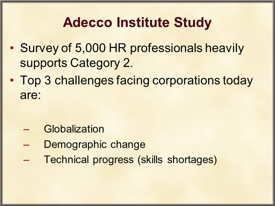 Adecco Institute Study Survey of 5,000 HR professionals heavily supports Category 2. Top 3 challenges facing corporations today are: – Globalization –