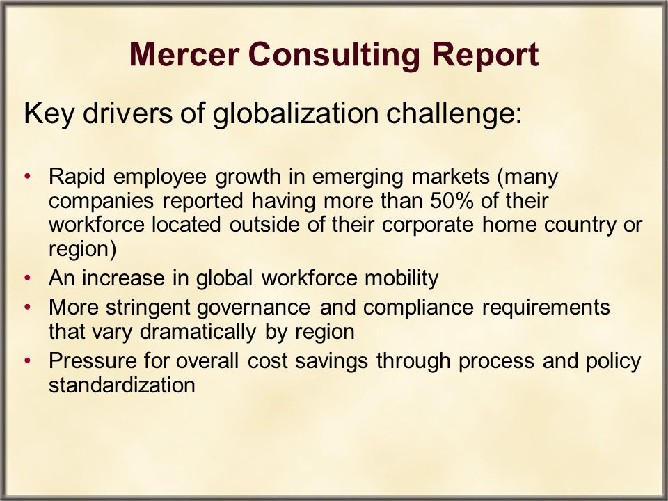 Mercer Consulting Report Key drivers of globalization challenge: Rapid employee growth in emerging markets (many companies reported having more than 5