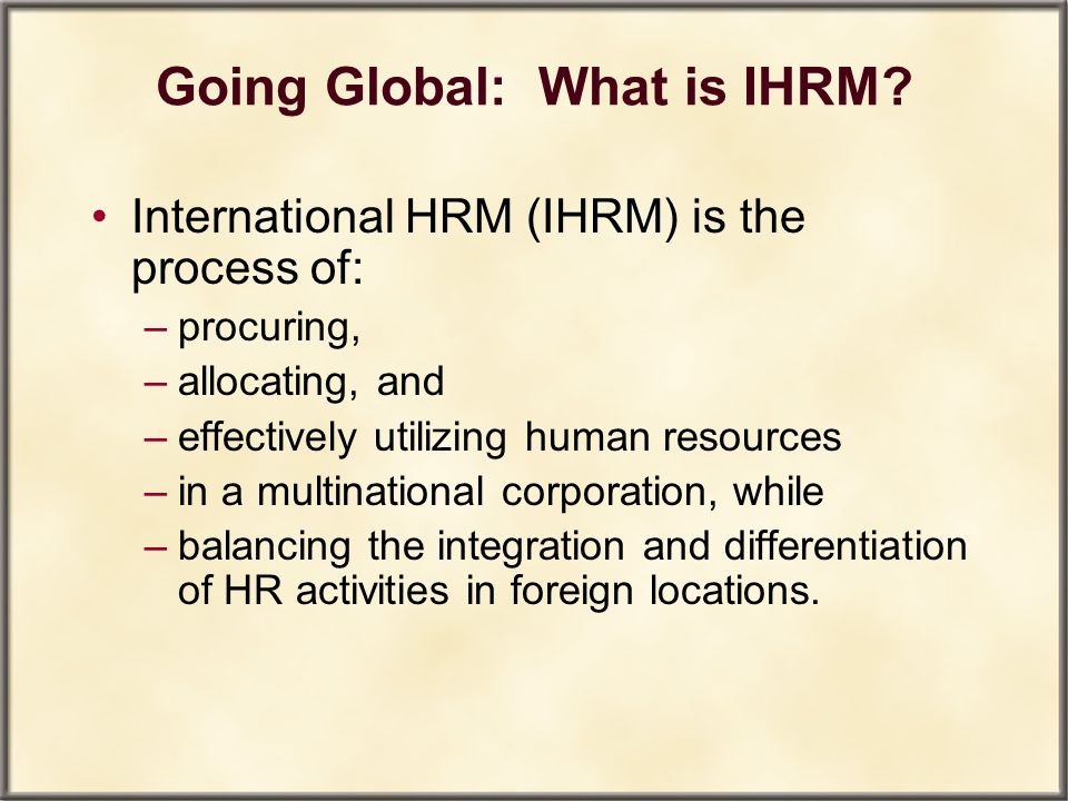 Going Global: What is IHRM? International HRM (IHRM) is the process of: –procuring, –allocating, and –effectively utilizing human resources –in a mult