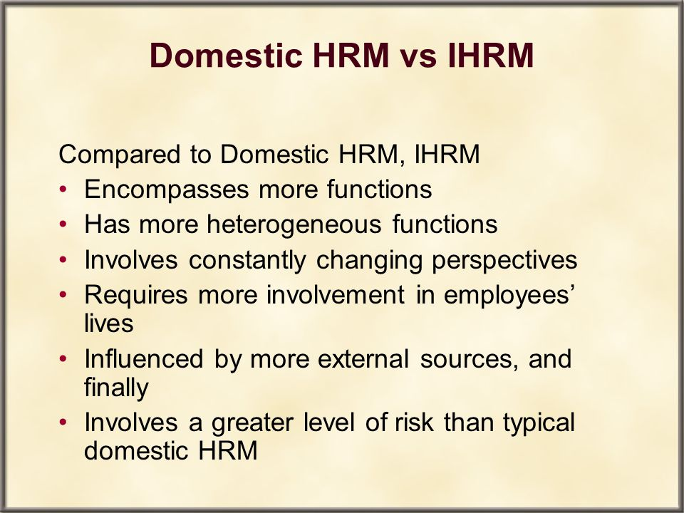 Domestic HRM vs IHRM Compared to Domestic HRM, IHRM Encompasses more functions Has more heterogeneous functions Involves constantly changing perspecti
