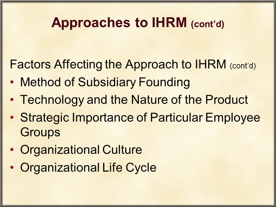 Approaches to IHRM (cont'd) Factors Affecting the Approach to IHRM (cont'd) Method of Subsidiary Founding Technology and the Nature of the Product Str