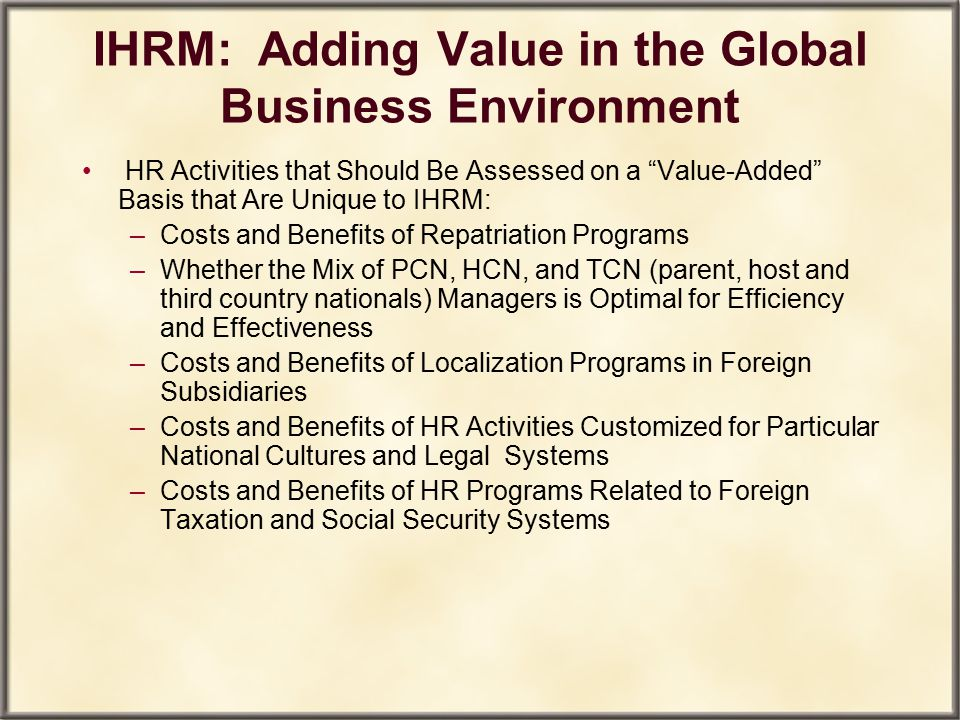 "IHRM: Adding Value in the Global Business Environment HR Activities that Should Be Assessed on a ""Value-Added"" Basis that Are Unique to IHRM: –Costs a"