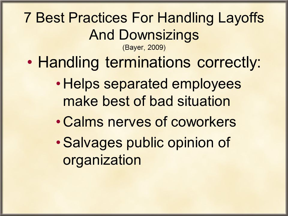 7 Best Practices For Handling Layoffs And Downsizings (Bayer, 2009) Handling terminations correctly: Helps separated employees make best of bad situat