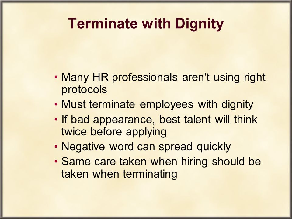 Terminate with Dignity Many HR professionals aren't using right protocols Must terminate employees with dignity If bad appearance, best talent will th