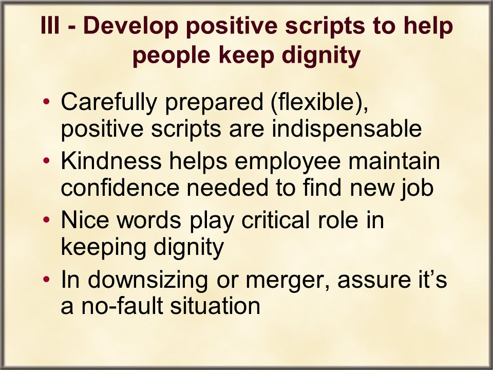 III - Develop positive scripts to help people keep dignity Carefully prepared (flexible), positive scripts are indispensable Kindness helps employee m
