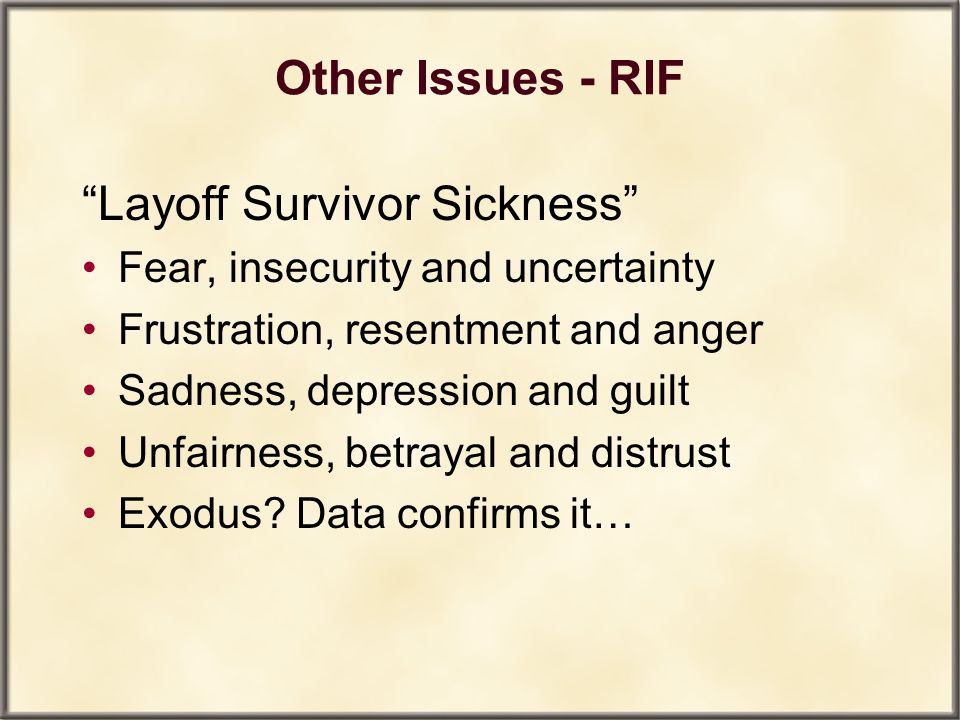 "Other Issues - RIF ""Layoff Survivor Sickness"" Fear, insecurity and uncertainty Frustration, resentment and anger Sadness, depression and guilt Unfairn"