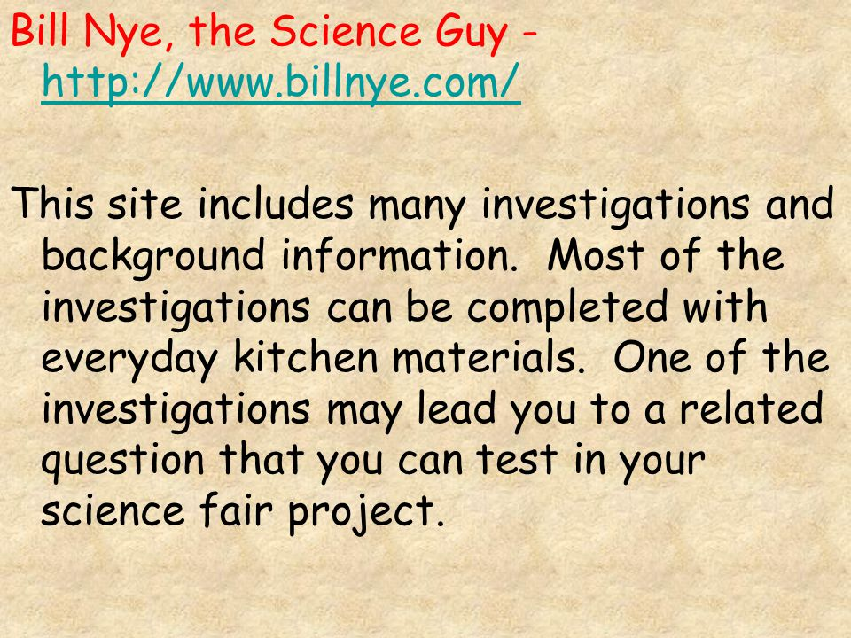 Bill Nye, the Science Guy - http://www.billnye.com/ http://www.billnye.com/ This site includes many investigations and background information.