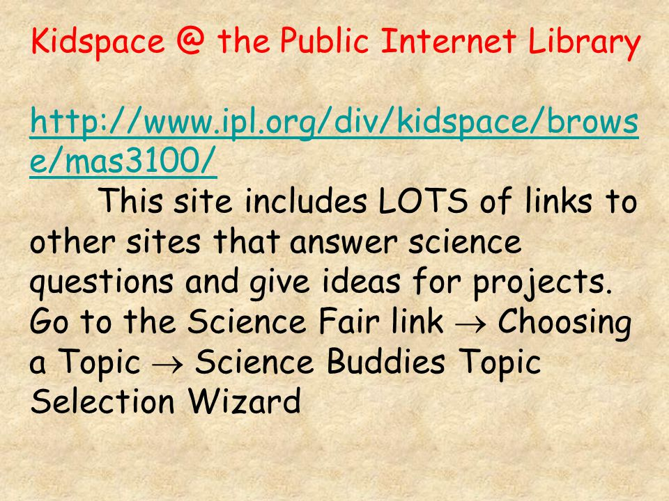 Kidspace @ the Public Internet Library http://www.ipl.org/div/kidspace/brows e/mas3100/ This site includes LOTS of links to other sites that answer science questions and give ideas for projects.
