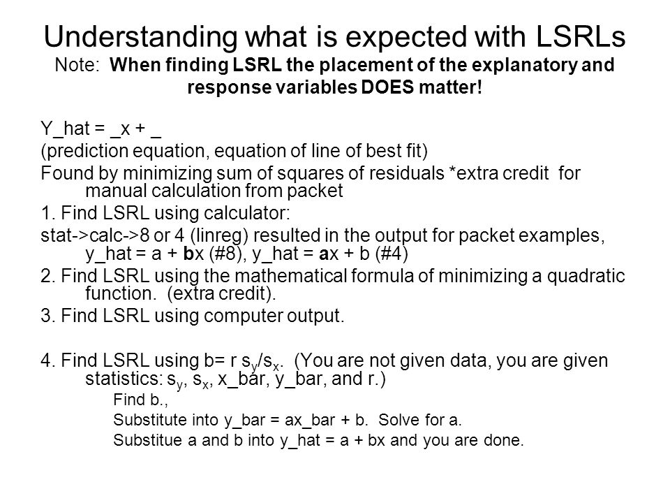Simple understanding: r v r 2 r, correlation coefficient (strength and direction, only about relationship between x and y, r is related to the slope of LSRL – b = rs y /s x ) r 2, coefficient of determination (how strong=accurate is our LSRL.