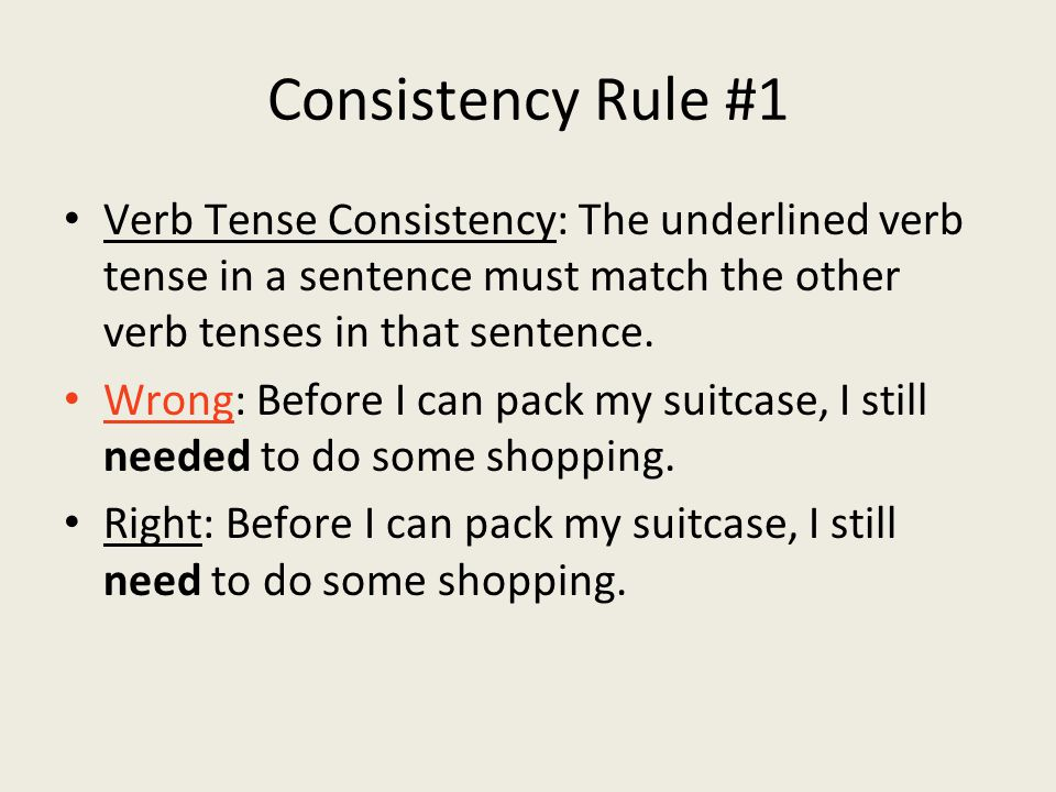 Consistency Rule #1 Verb Tense Consistency: The underlined verb tense in a sentence must match the other verb tenses in that sentence.