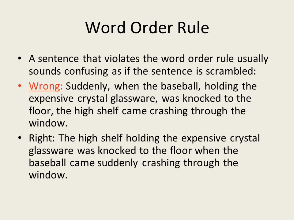 Word Order Rule A sentence that violates the word order rule usually sounds confusing as if the sentence is scrambled: Wrong: Suddenly, when the baseball, holding the expensive crystal glassware, was knocked to the floor, the high shelf came crashing through the window.