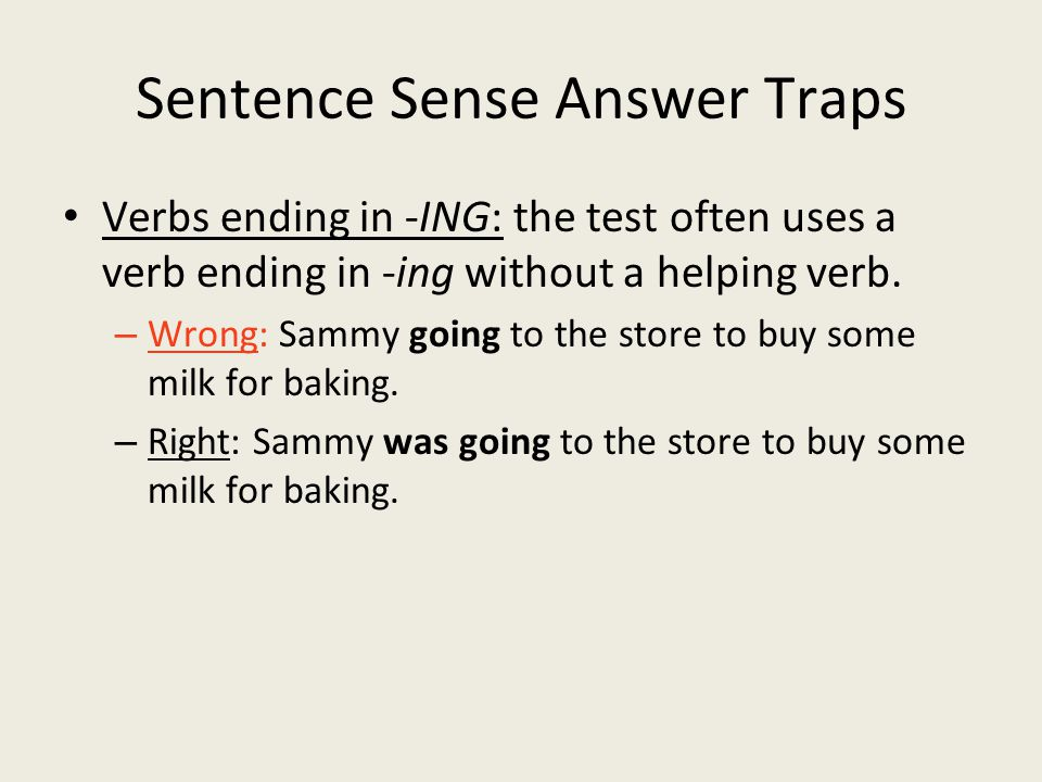 Sentence Sense Answer Traps Verbs ending in -ING: the test often uses a verb ending in -ing without a helping verb.