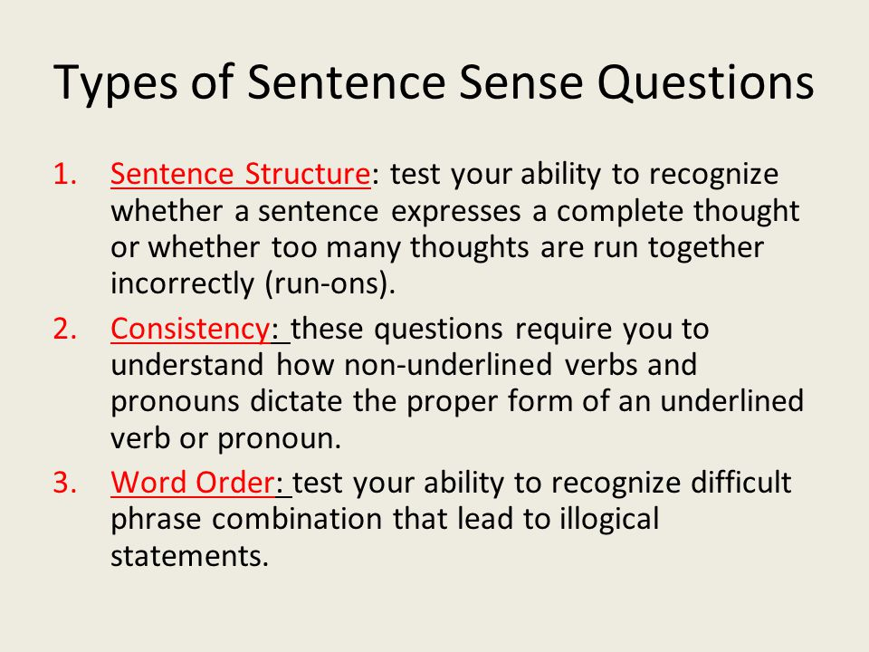 Types of Sentence Sense Questions 1.Sentence Structure: test your ability to recognize whether a sentence expresses a complete thought or whether too many thoughts are run together incorrectly (run-ons).