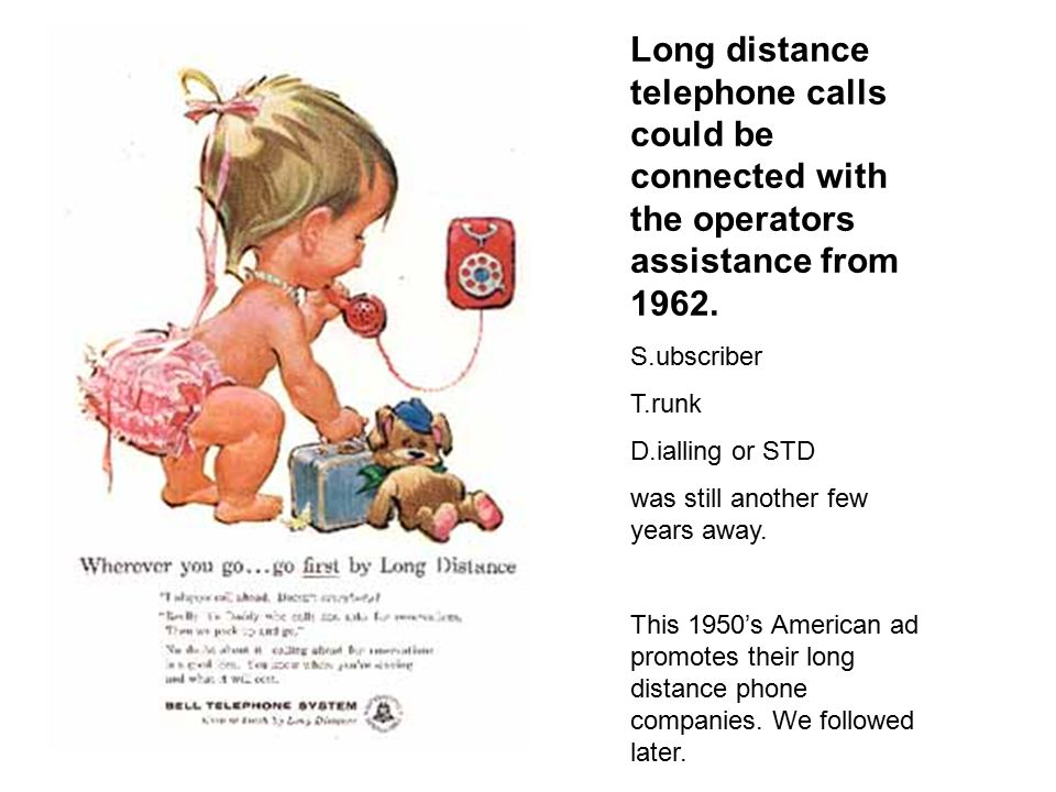 Long distance telephone calls could be connected with the operators assistance from 1962.