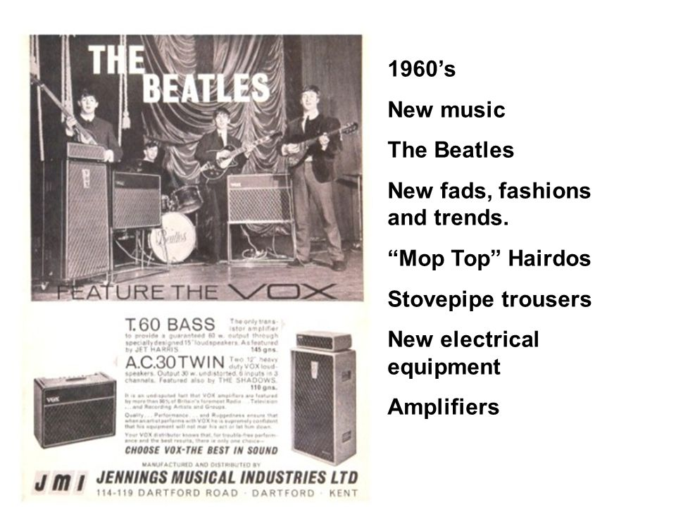"""1960's New music The Beatles New fads, fashions and trends. """"Mop Top"""" Hairdos Stovepipe trousers New electrical equipment Amplifiers"""
