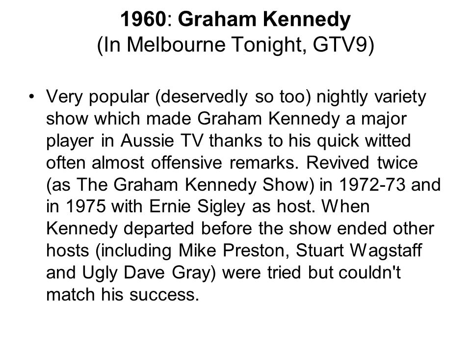 1960: Graham Kennedy (In Melbourne Tonight, GTV9) Very popular (deservedly so too) nightly variety show which made Graham Kennedy a major player in Au