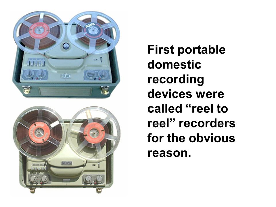 First portable domestic recording devices were called reel to reel recorders for the obvious reason.
