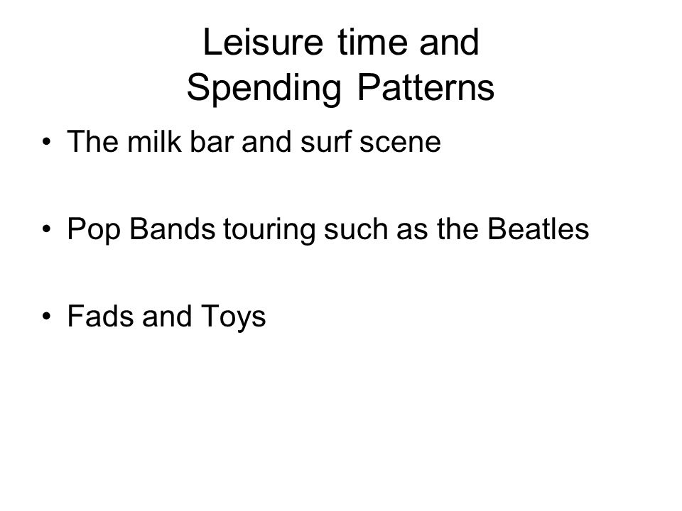 Leisure time and Spending Patterns The milk bar and surf scene Pop Bands touring such as the Beatles Fads and Toys