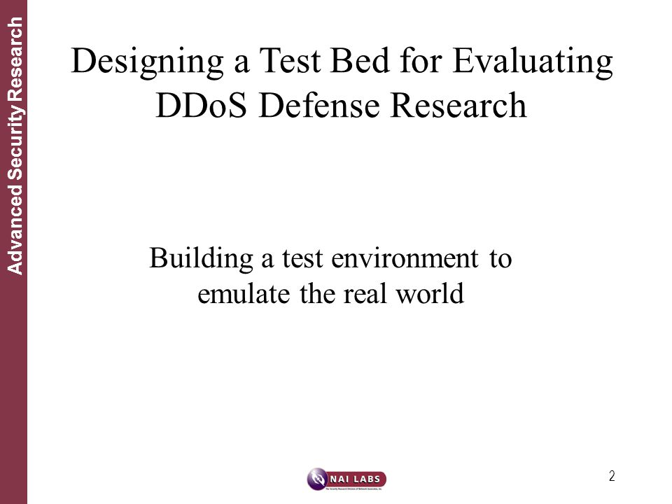 2 Advanced Security Research Building a test environment to emulate the real world Designing a Test Bed for Evaluating DDoS Defense Research