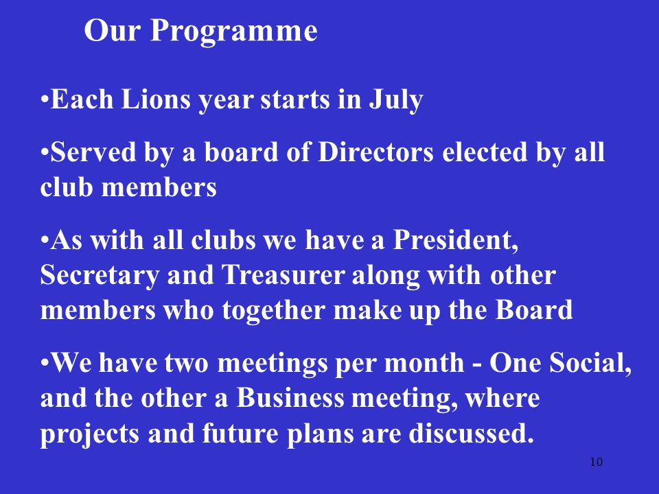 10 Our Programme Each Lions year starts in July Served by a board of Directors elected by all club members As with all clubs we have a President, Secretary and Treasurer along with other members who together make up the Board We have two meetings per month - One Social, and the other a Business meeting, where projects and future plans are discussed.