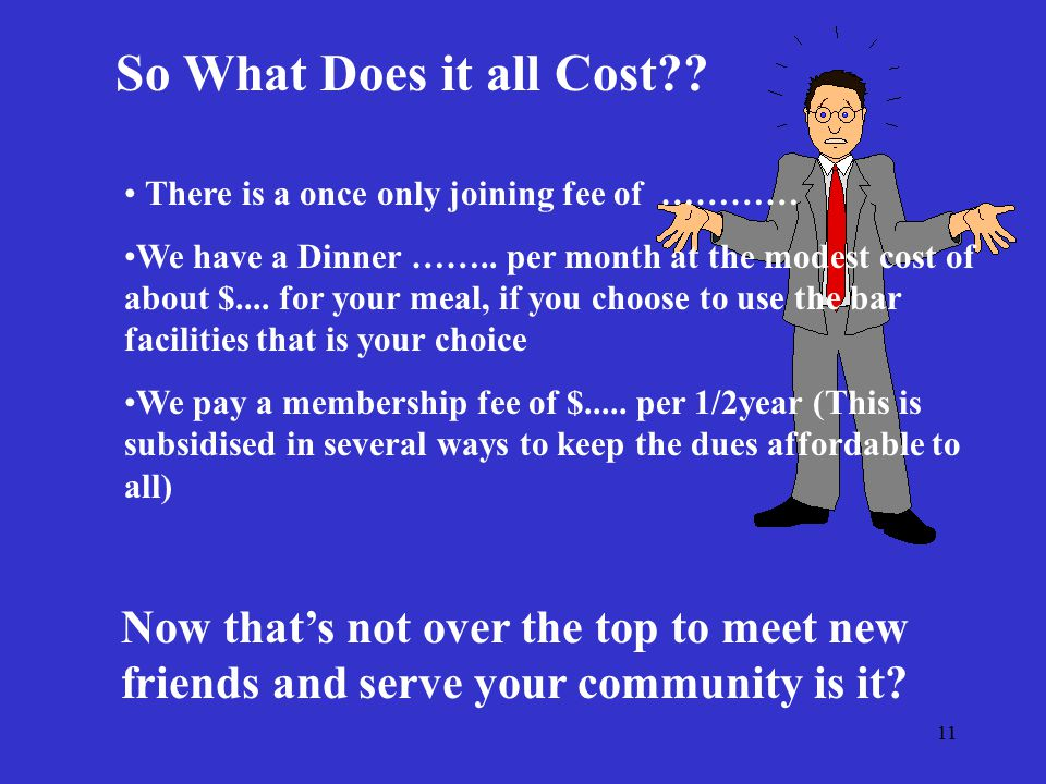 11 So What Does it all Cost?. There is a once only joining fee of ………… We have a Dinner ……..