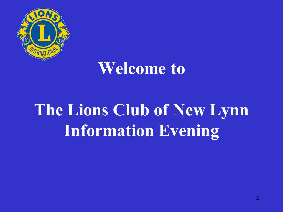 2 Welcome to The Lions Club of New Lynn Information Evening