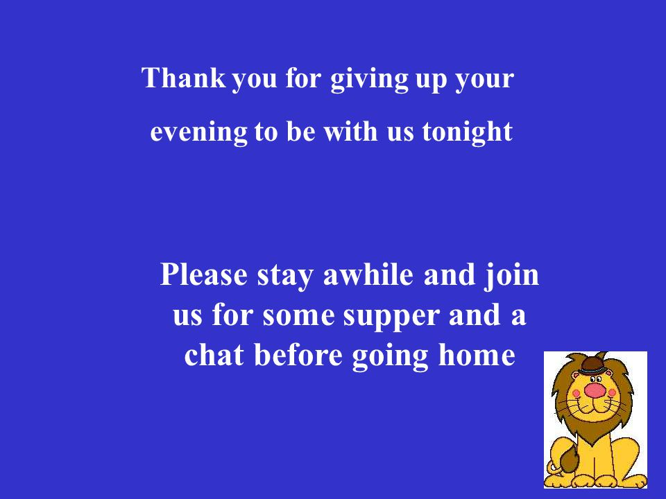 30 Thank you for giving up your evening to be with us tonight Please stay awhile and join us for some supper and a chat before going home