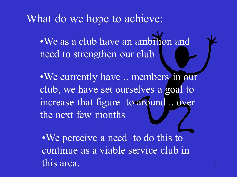 4 What do we hope to achieve: We as a club have an ambition and need to strengthen our club We currently have.. members in our club, we have set ourse