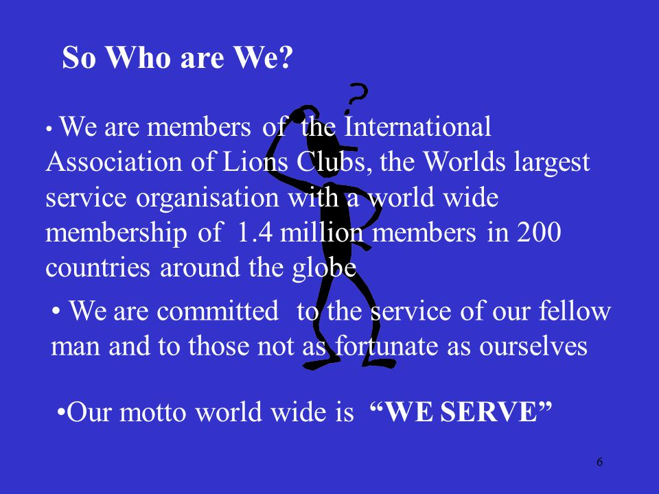6 So Who are We? We are members of the International Association of Lions Clubs, the Worlds largest service organisation with a world wide membership