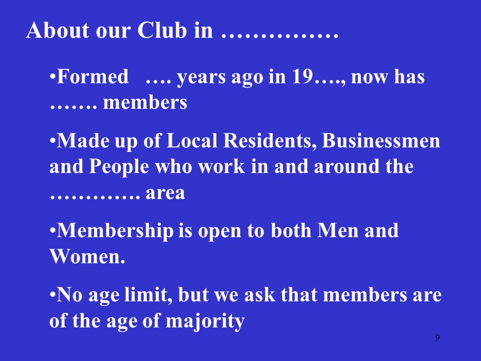 9 About our Club in …………… Formed …. years ago in 19…., now has ……. members Made up of Local Residents, Businessmen and People who work in and around t