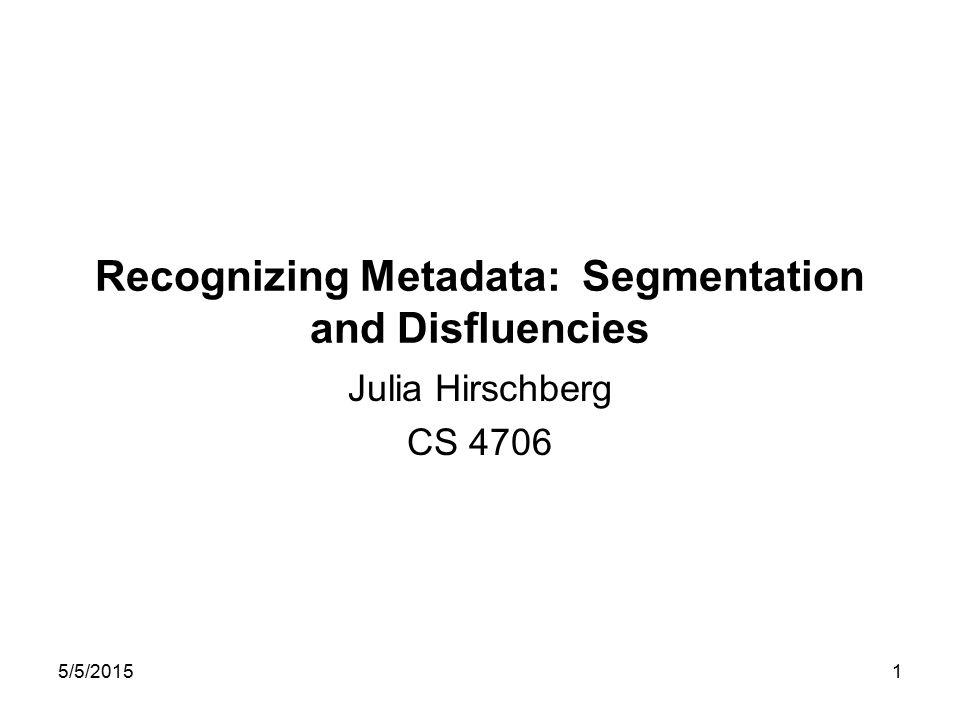 5/5/20151 Recognizing Metadata: Segmentation and Disfluencies Julia Hirschberg CS 4706