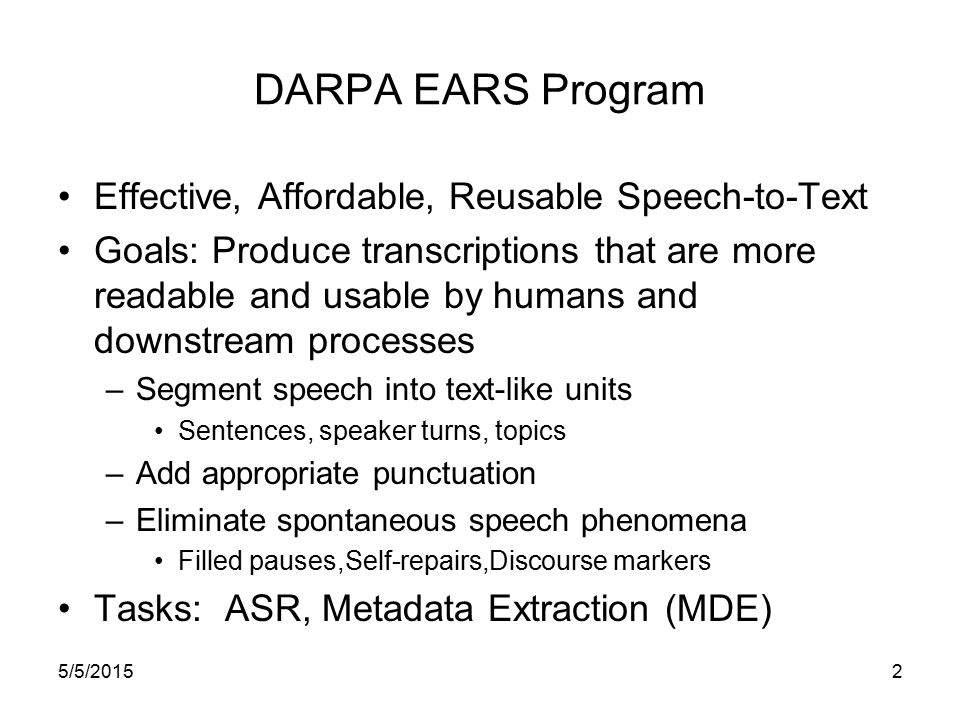 5/5/20152 DARPA EARS Program Effective, Affordable, Reusable Speech-to-Text Goals: Produce transcriptions that are more readable and usable by humans and downstream processes –Segment speech into text-like units Sentences, speaker turns, topics –Add appropriate punctuation –Eliminate spontaneous speech phenomena Filled pauses,Self-repairs,Discourse markers Tasks: ASR, Metadata Extraction (MDE)
