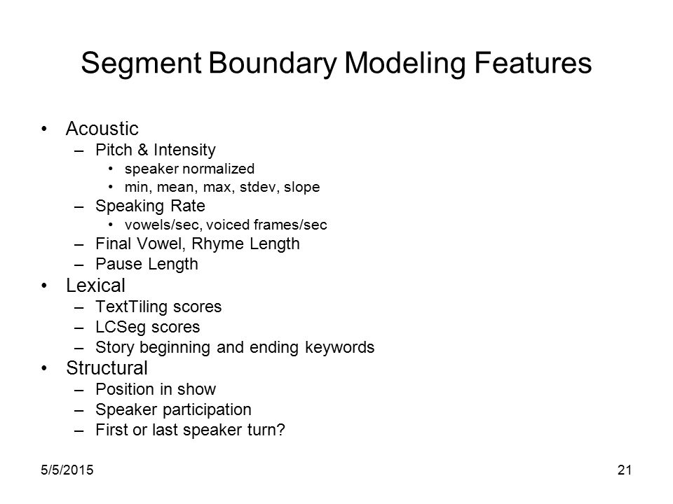 5/5/201520 Approach Identify set of segments which define: –Unit of analysis –Candidate boundaries Classify each candidate boundary based on features