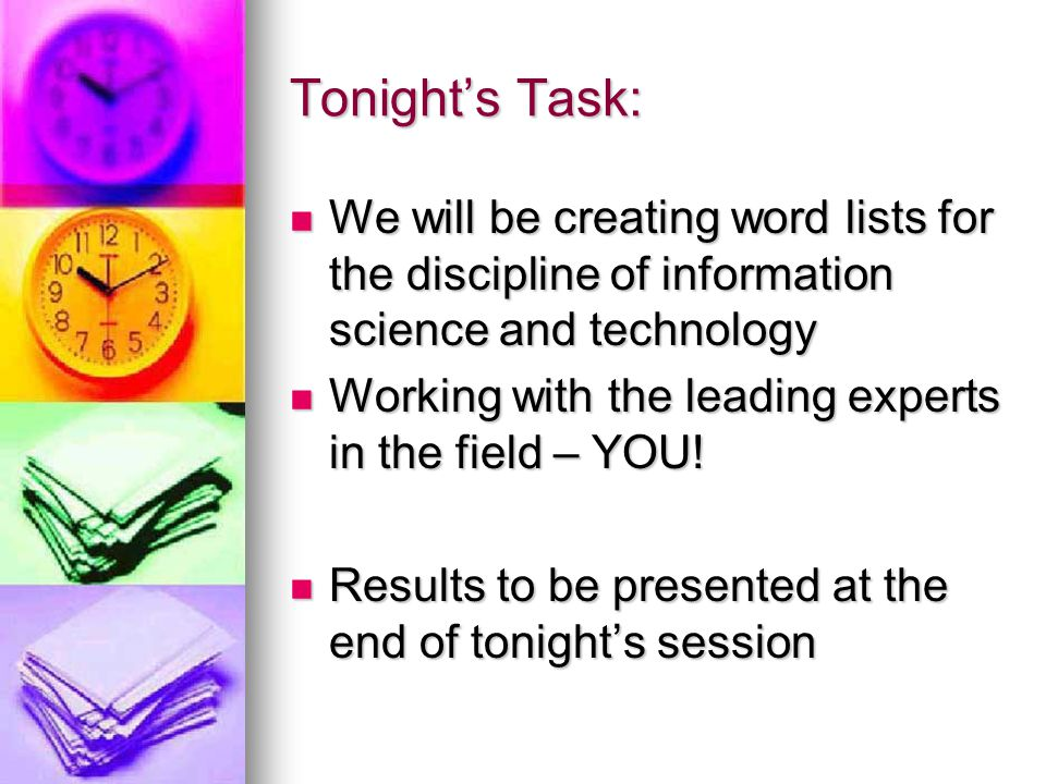 Tonight's Task: We will be creating word lists for the discipline of information science and technology We will be creating word lists for the discipline of information science and technology Working with the leading experts in the field – YOU.