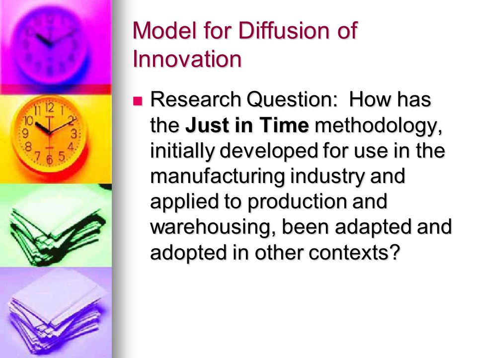 Model for Diffusion of Innovation Research Question: How has the Just in Time methodology, initially developed for use in the manufacturing industry and applied to production and warehousing, been adapted and adopted in other contexts.